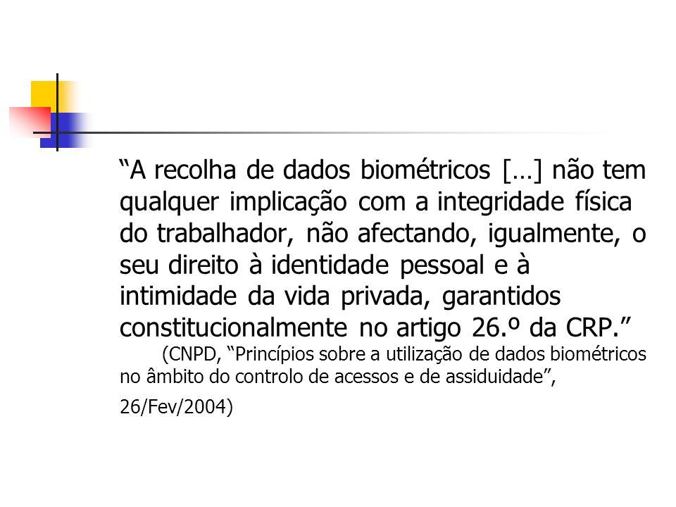 A recolha de dados biométricos […] não tem qualquer implicação com a integridade física do trabalhador, não afectando, igualmente, o seu direito à identidade pessoal e à intimidade da vida privada, garantidos constitucionalmente no artigo 26.º da CRP. (CNPD, Princípios sobre a utilização de dados biométricos no âmbito do controlo de acessos e de assiduidade , 26/Fev/2004)